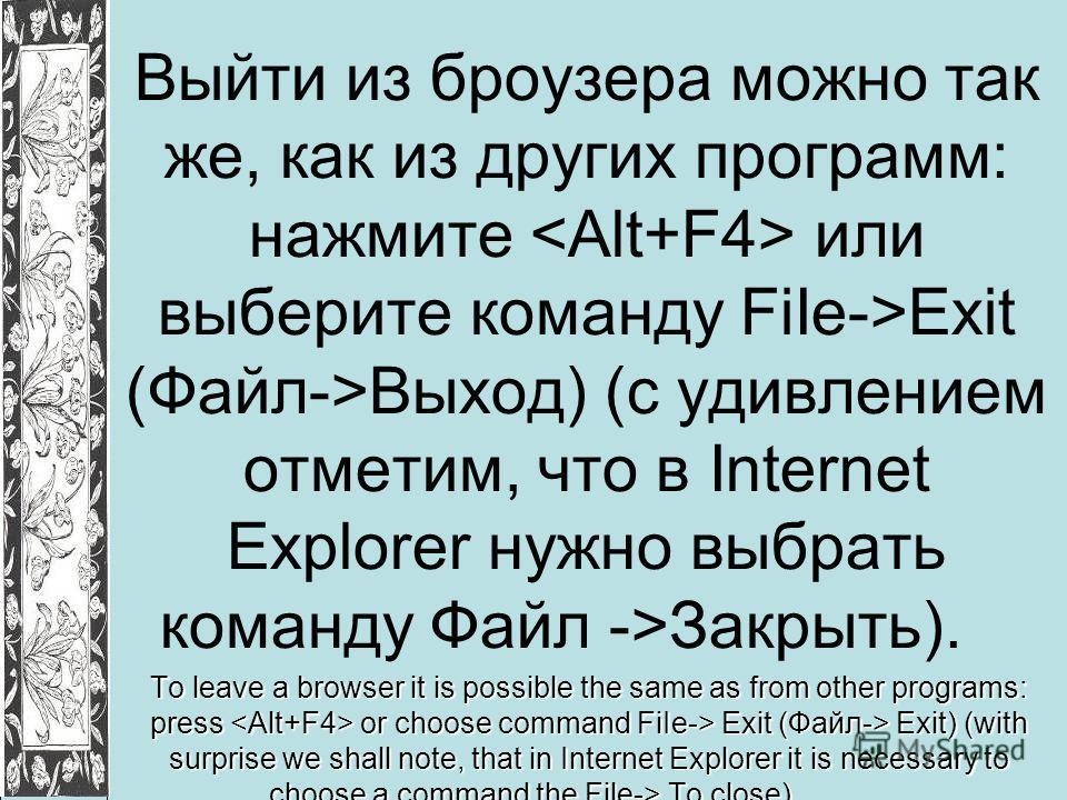Выйти из броузера можно так же, как из других программ: нажмите или выберите команду FiIe->Exit (Файл->Выход) (с удивлением отметим, что в Internet Explorer нужно выбрать команду Файл ->Закрыть). To leave a browser it is possible the same as from oth