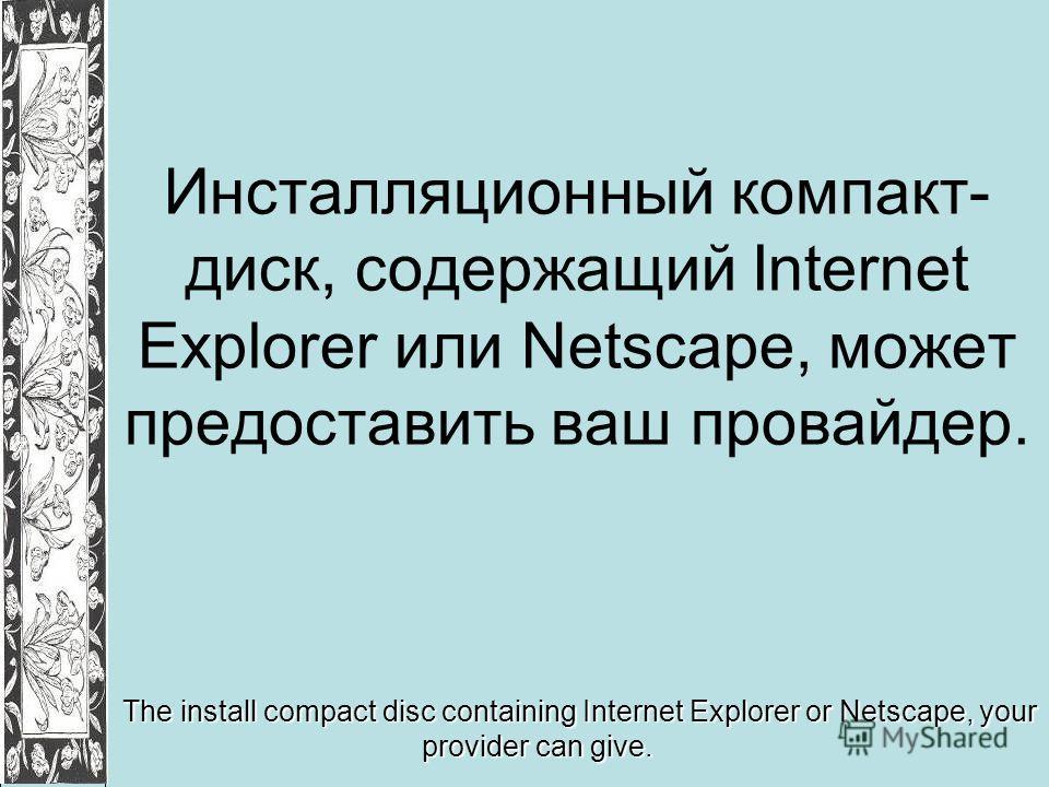 Инсталляционный компакт- диск, содержащий Internet Explorer или Netscape, может предоставить ваш провайдер. The install compact disc containing Internet Explorer or Netscape, your provider can give.