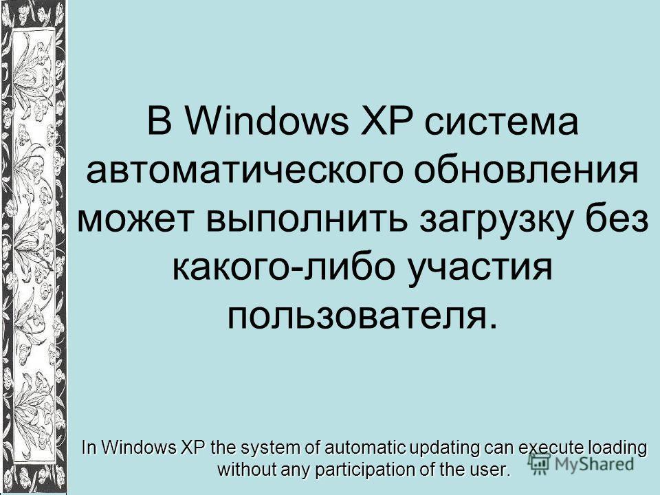 В Windows XP система автоматического обновления может выполнить загрузку без какого-либо участия пользователя. In Windows XP the system of automatic updating can execute loading without any participation of the user.