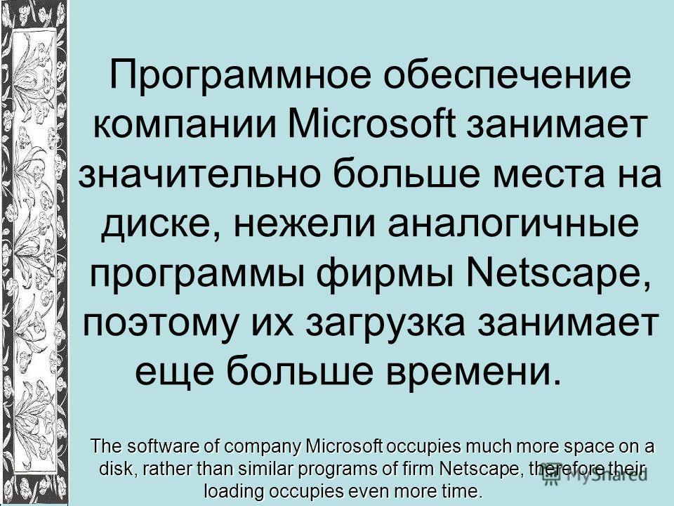 Программное обеспечение компании Microsoft занимает значительно больше места на диске, нежели аналогичные программы фирмы Netscape, поэтому их загрузка занимает еще больше времени. The software of company Microsoft occupies much more space on a disk,
