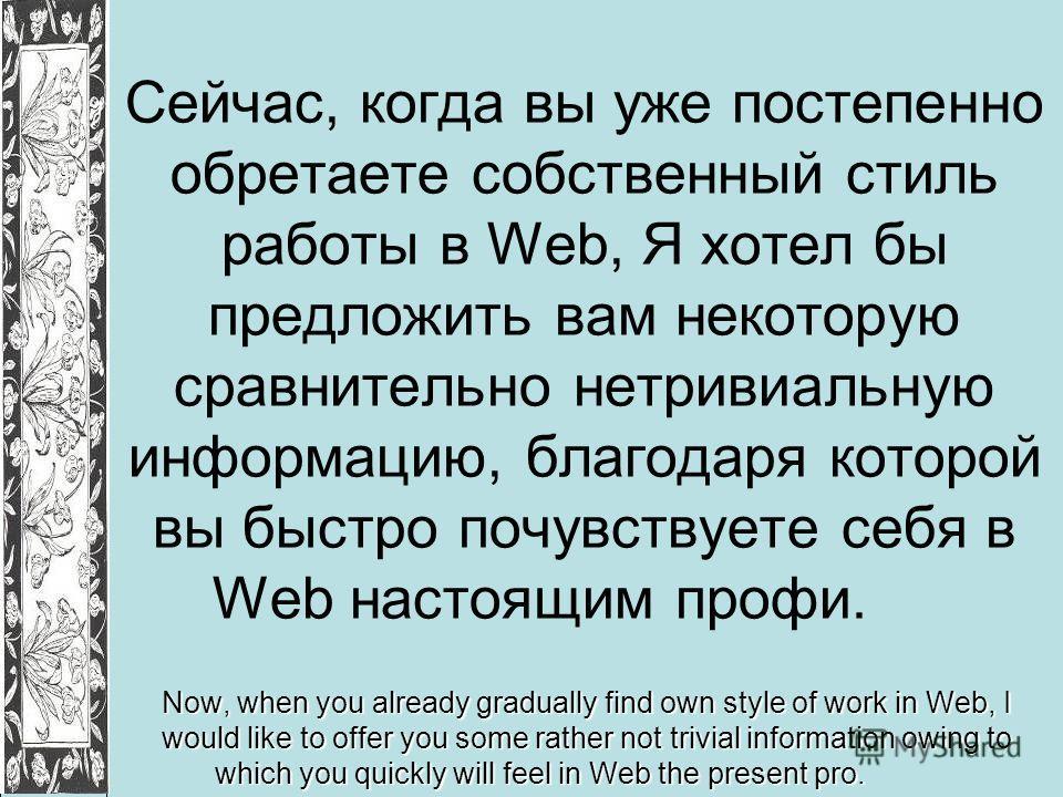 Сейчас, когда вы уже постепенно обретаете собственный стиль работы в Web, Я хотел бы предложить вам некоторую сравнительно нетривиальную информацию, благодаря которой вы быстро почувствуете себя в Web настоящим профи. Now, when you already gradually