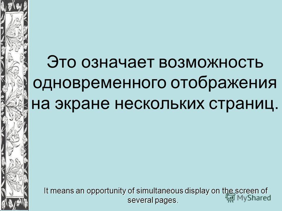 Это означает возможность одновременного отображения на экране нескольких страниц. It means an opportunity of simultaneous display on the screen of several pages.
