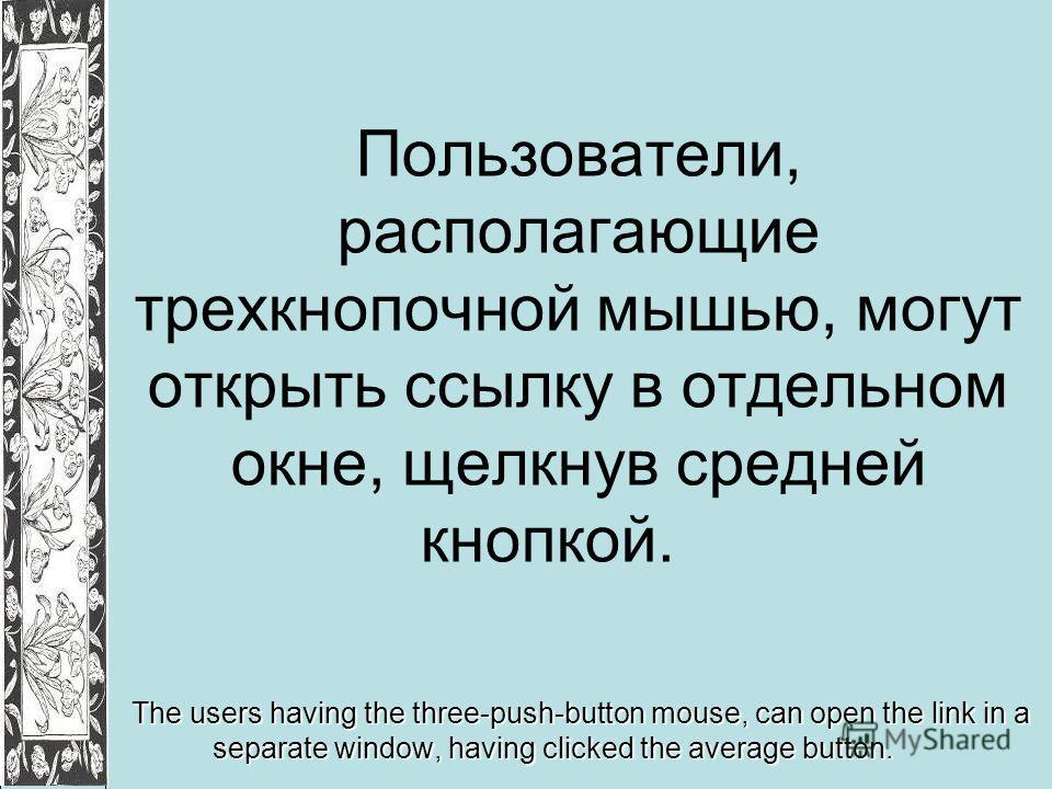 Пользователи, располагающие трехкнопочной мышью, могут открыть ссылку в отдельном окне, щелкнув средней кнопкой. The users having the three-push-button mouse, can open the link in a separate window, having clicked the average button.