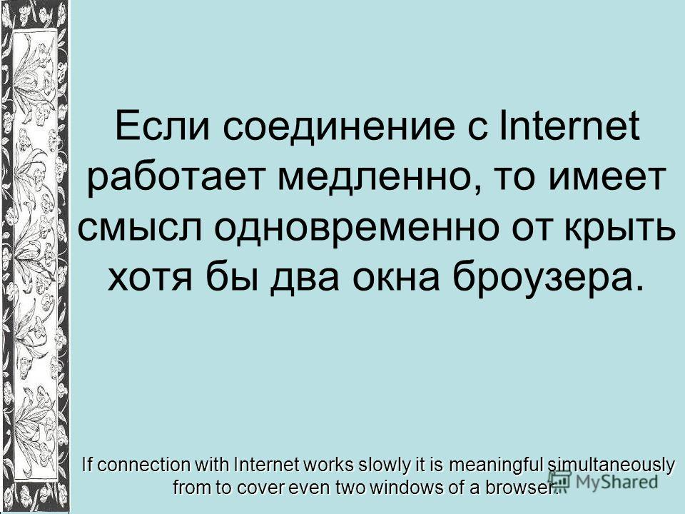 Если соединение с Internet работает медленно, то имеет смысл одновременно от крыть хотя бы два окна броузера. If connection with Internet works slowly it is meaningful simultaneously from to cover even two windows of a browser.