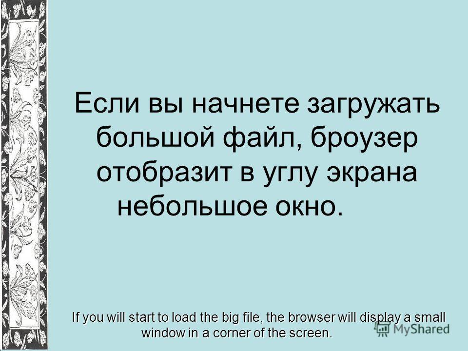 Если вы начнете загружать большой файл, броузер отобразит в углу экрана небольшое окно. If you will start to load the big file, the browser will display a small window in a corner of the screen.