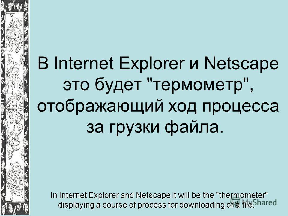В Internet Explorer и Netscape это будет термометр, отображающий ход процесса за грузки файла. In Internet Explorer and Netscape it will be the thermometer displaying a course of process for downloading of a file.