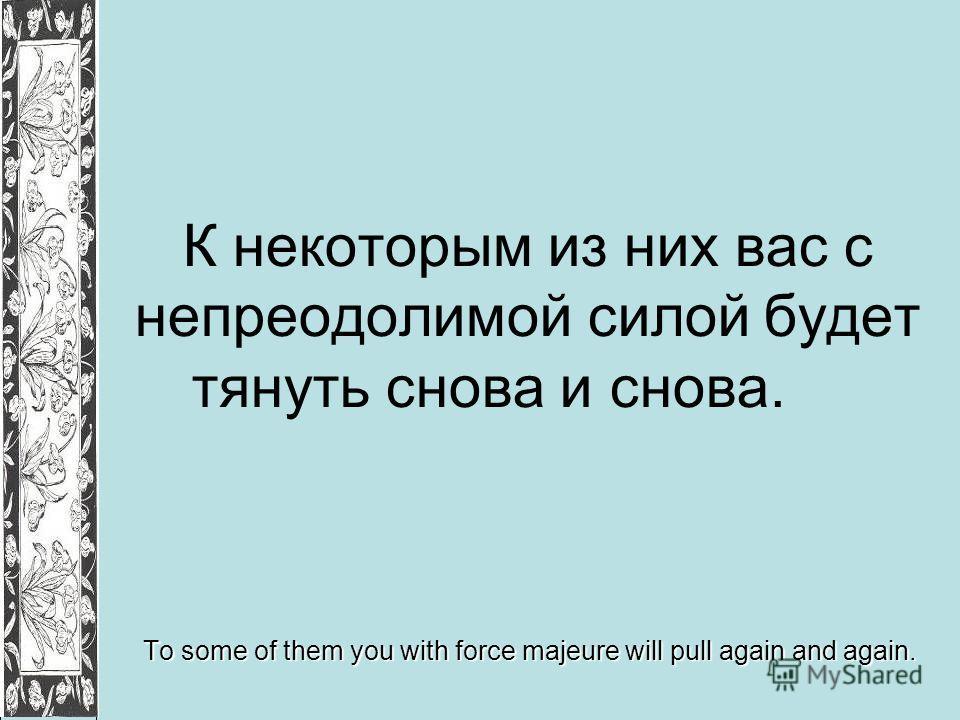 К некоторым из них вас с непреодолимой силой будет тянуть снова и снова. To some of them you with force majeure will pull again and again.
