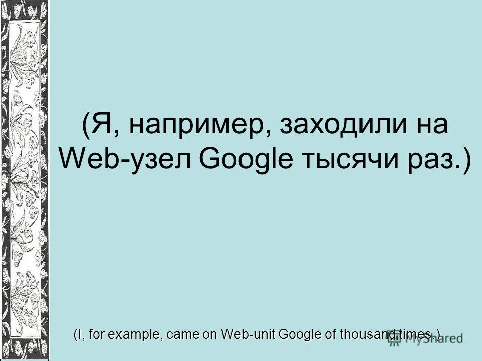 (Я, например, заходили на Web-узел Google тысячи раз.) (I, for example, came on Web-unit Google of thousand times.)