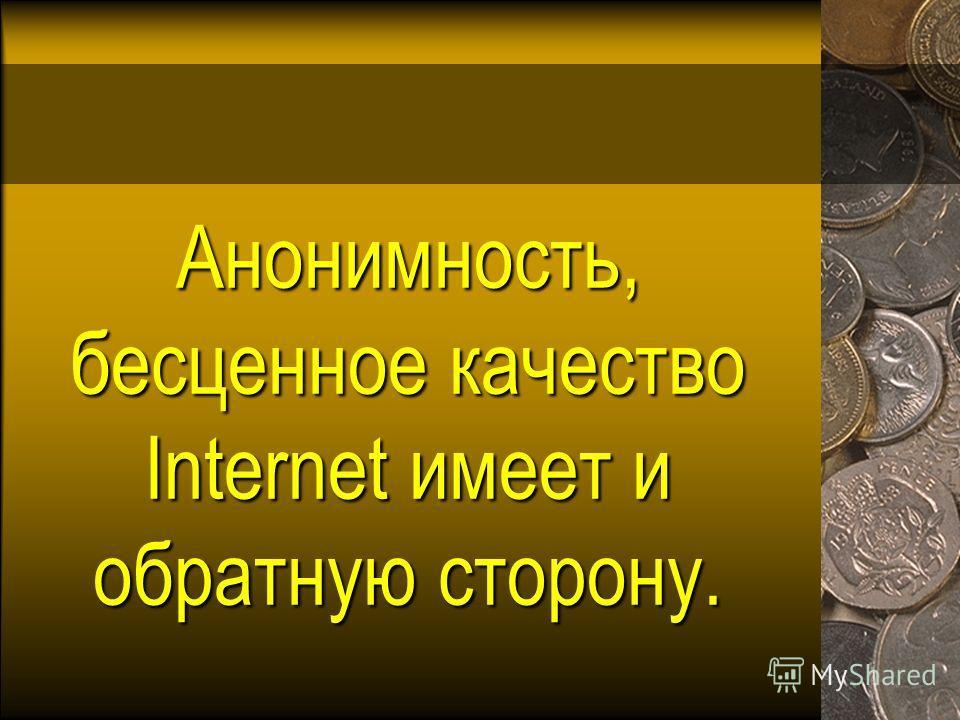 Анонимность, бесценное качество Internet имеет и обратную сторону.