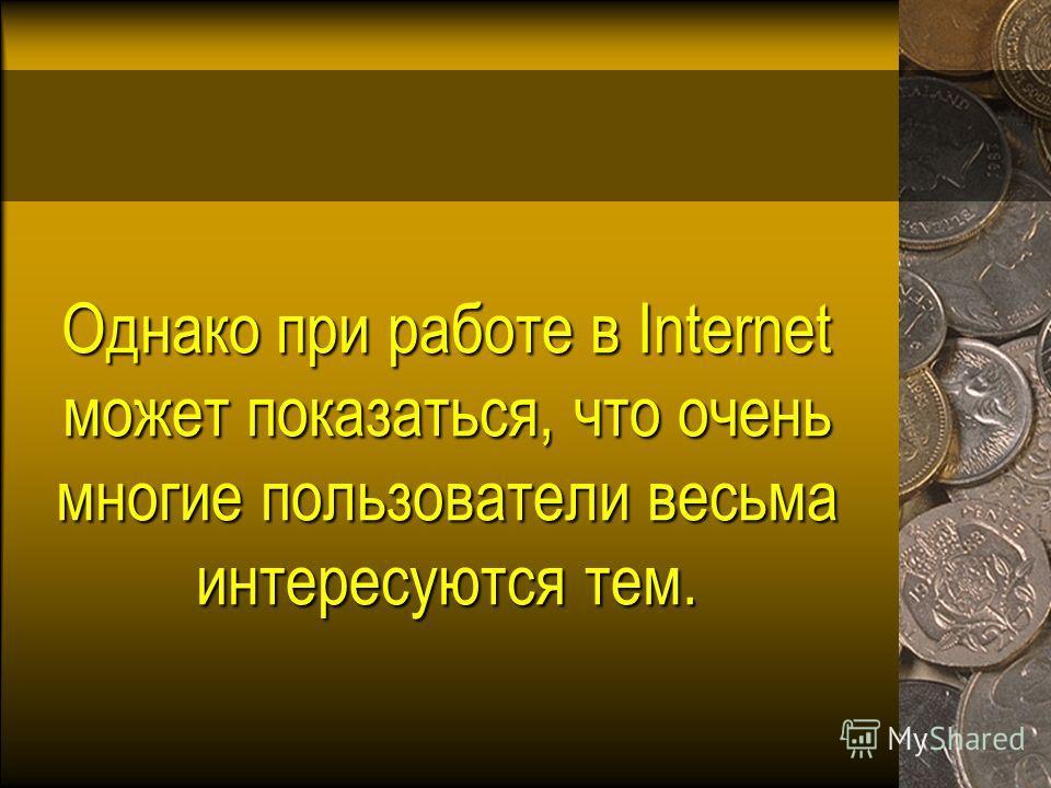 Однако при работе в Internet может показаться, что очень многие пользователи весьма интересуются тем.
