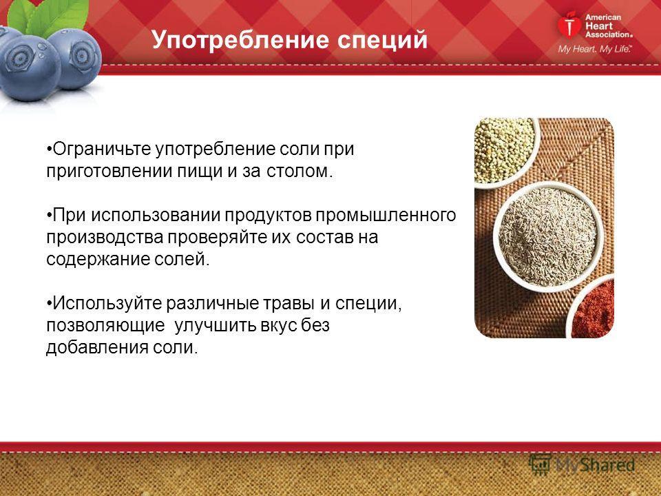 Употребление специй Ограничьте употребление соли при приготовлении пищи и за столом. При использовании продуктов промышленного производства проверяйте их состав на содержание солей. Используйте различные травы и специи, позволяющие улучшить вкус без
