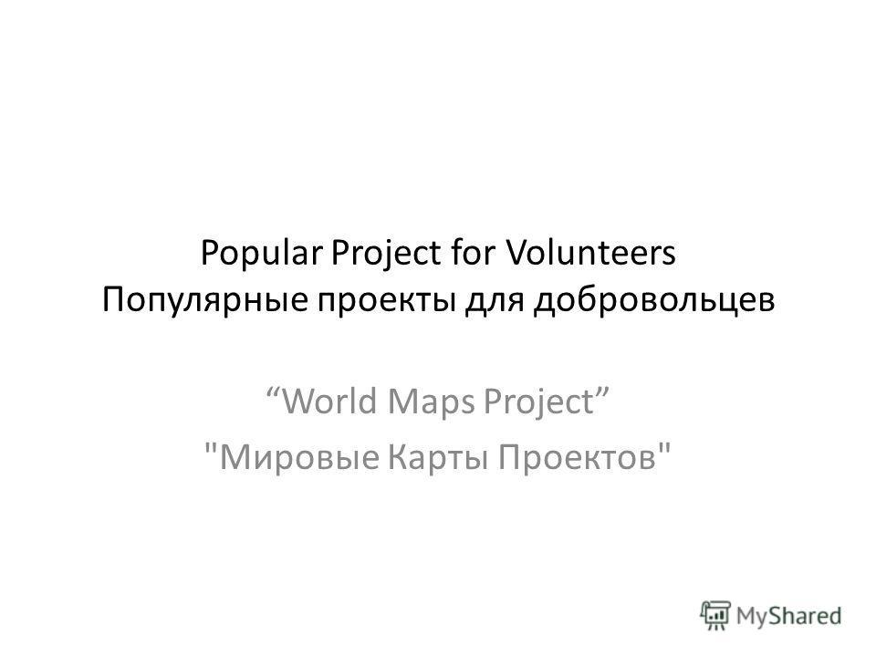 Popular Project for Volunteers Популярные проекты для добровольцев World Maps Project Мировые Карты Проектов