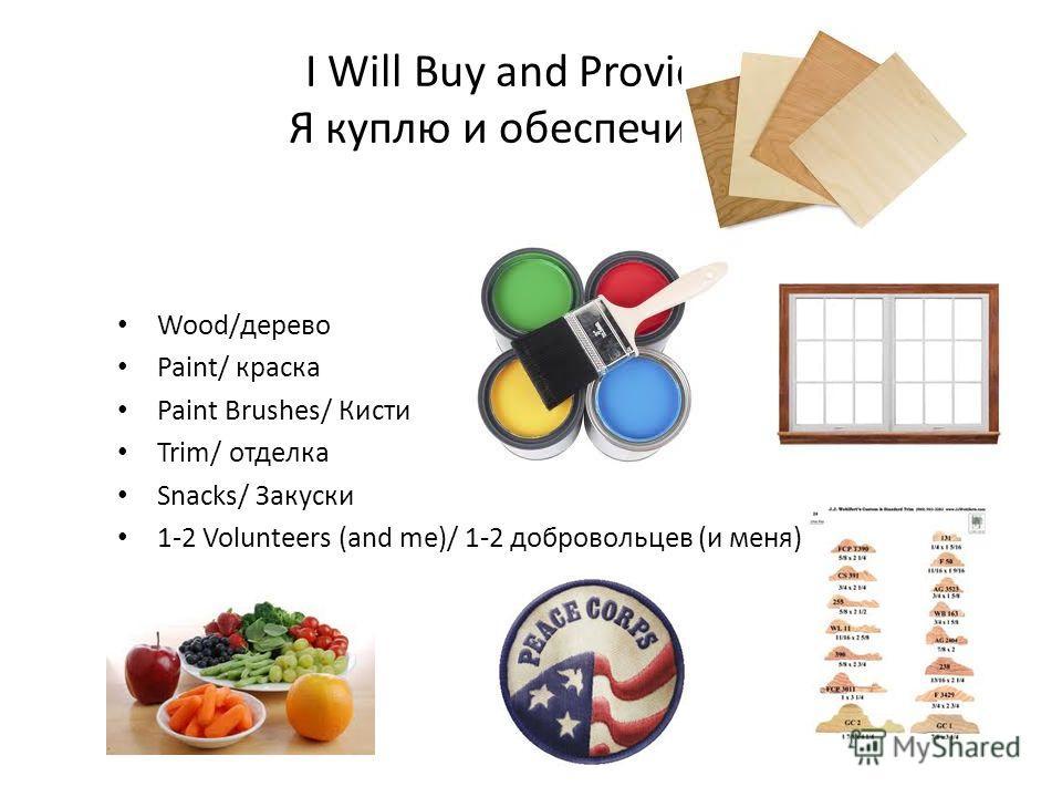 I Will Buy and Provide… Я куплю и обеспечить... Wood/дерево Paint/ краска Paint Brushes/ Кисти Trim/ отделка Snacks/ Закуски 1-2 Volunteers (and me)/ 1-2 добровольцев (и меня)
