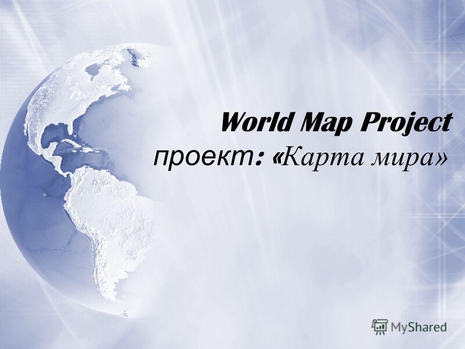World Map Project проект : « Карта мира»
