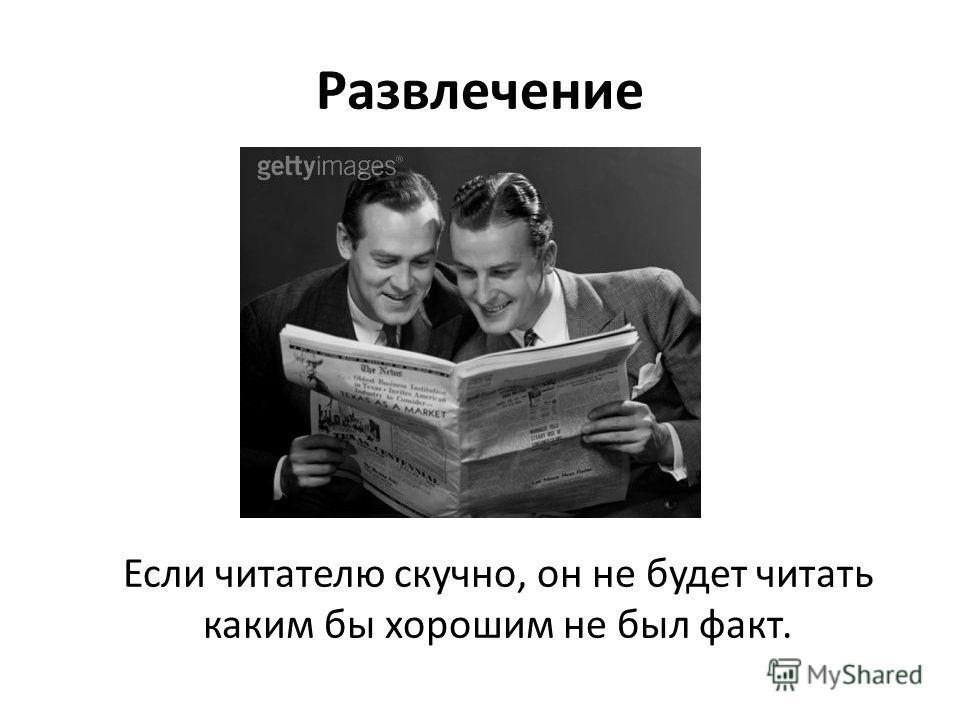 Развлечение Если читателю скучно, он не будет читать каким бы хорошим не был факт.