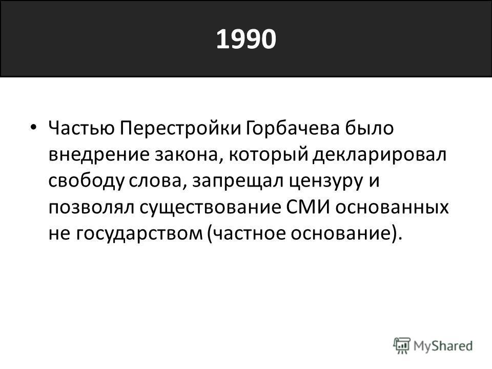 1990 Частью Перестройки Горбачева было внедрение закона, который декларировал свободу слова, запрещал цензуру и позволял существование СМИ основанных не государством (частное основание).