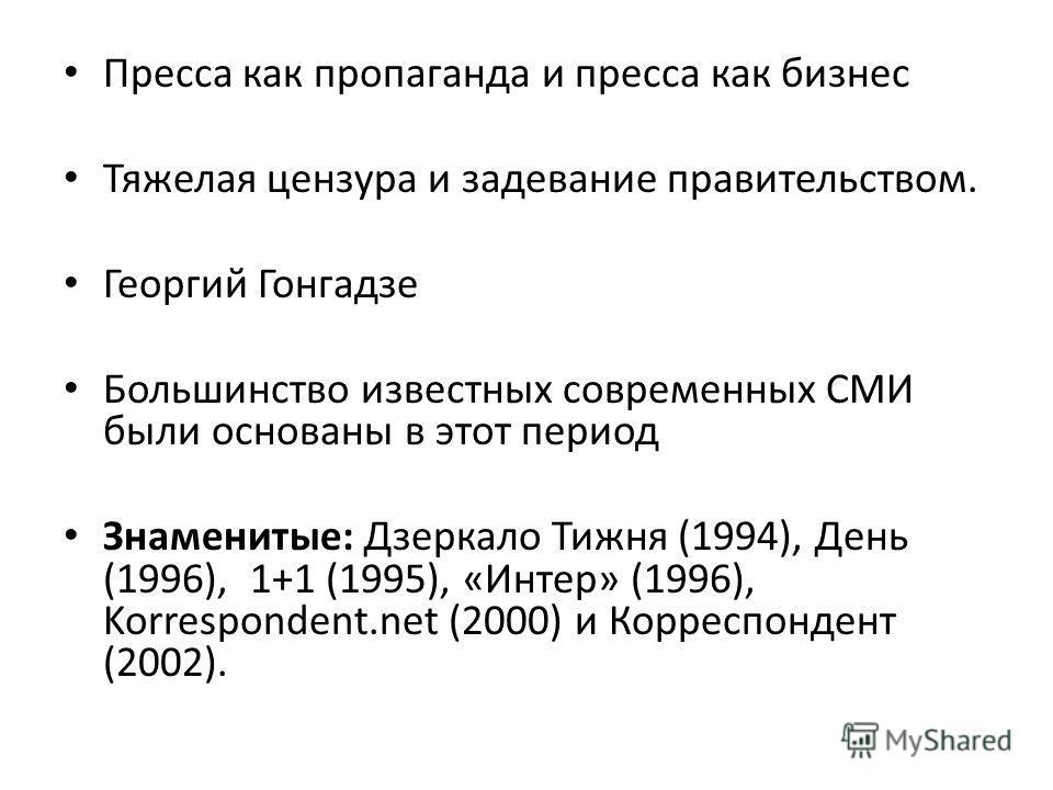 Пресса как пропаганда и пресса как бизнес Тяжелая цензура и задевание правительством. Георгий Гонгадзе Большинство известных современных СМИ были основаны в этот период Знаменитые: Дзеркало Тижня (1994), День (1996), 1+1 (1995), «Интер» (1996), Korre