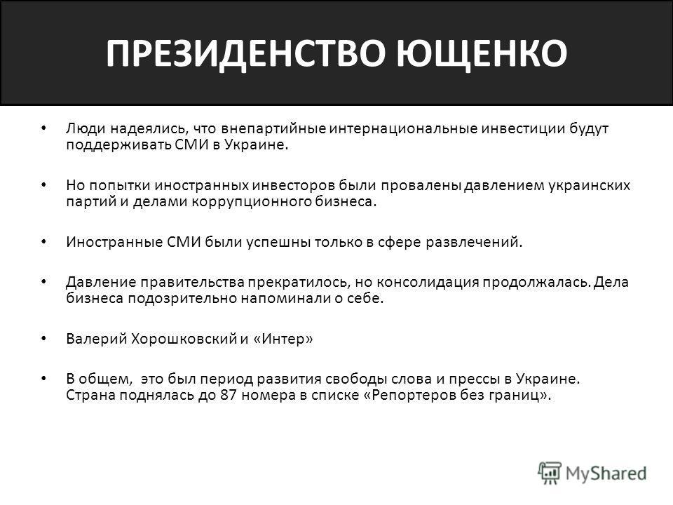 ПРЕЗИДЕНСТВО ЮЩЕНКО Люди надеялись, что внепартийные интернациональные инвестиции будут поддерживать СМИ в Украине. Но попытки иностранных инвесторов были провалены давлением украинских партий и делами коррупционного бизнеса. Иностранные СМИ были усп