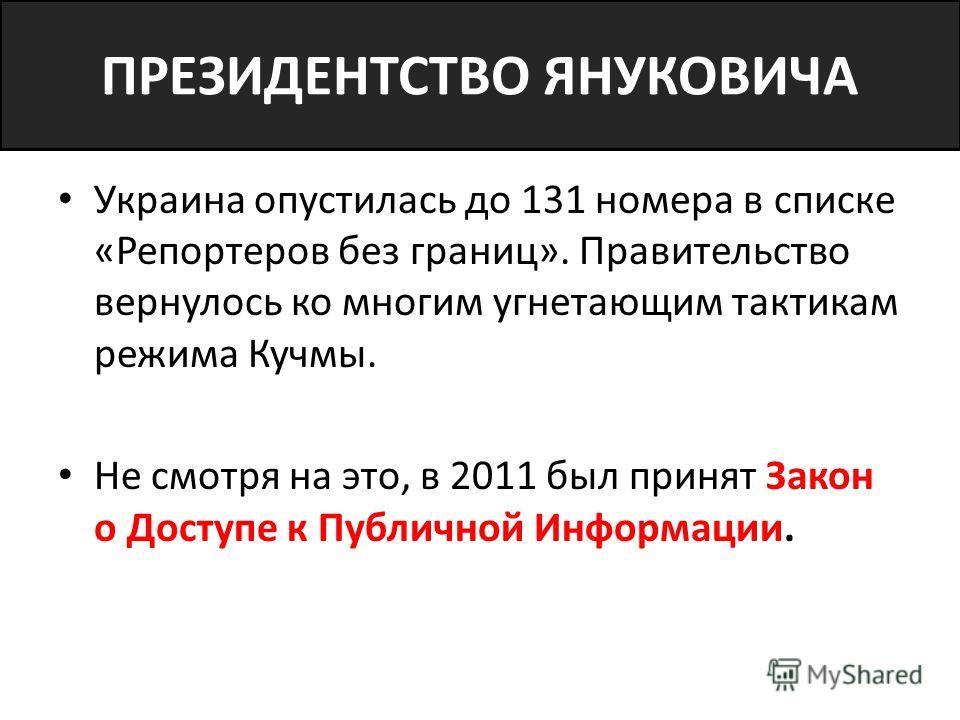 ПРЕЗИДЕНТСТВО ЯНУКОВИЧА Украина опустилась до 131 номера в списке «Репортеров без границ». Правительство вернулось ко многим угнетающим тактикам режима Кучмы. Не смотря на это, в 2011 был принят Закон о Доступе к Публичной Информации.