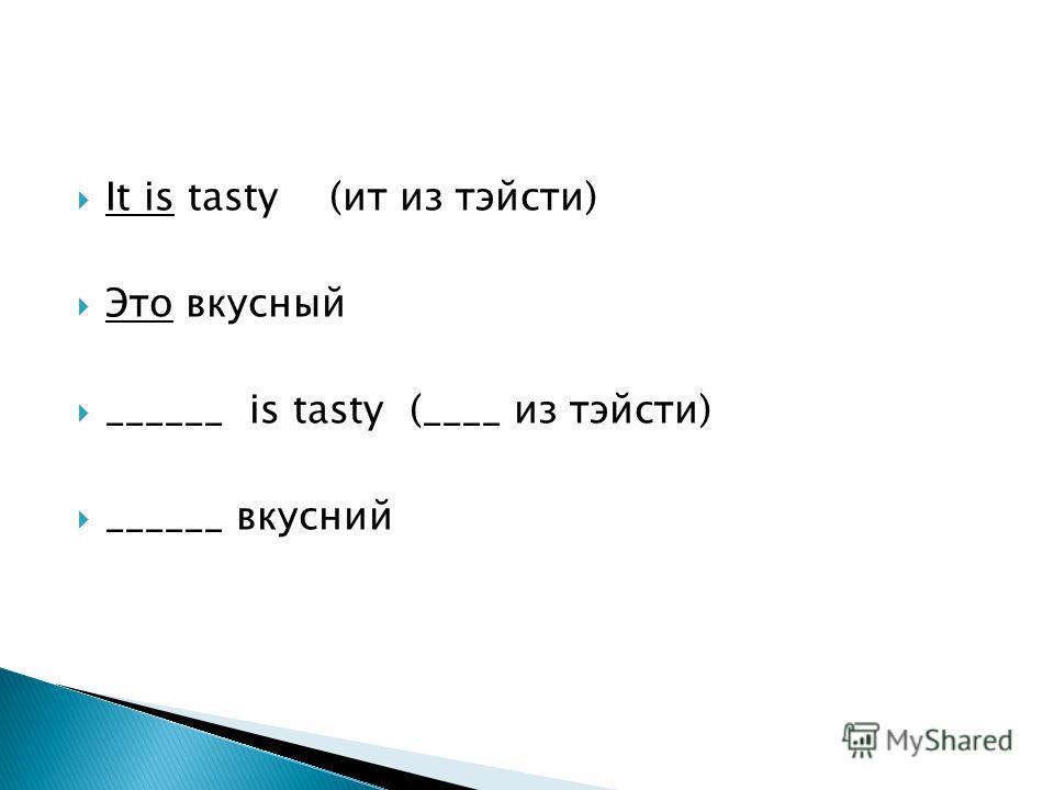 It is tasty (ит из тэйсти) Это вкусный ______ is tasty (____ из тэйсти) ______ вкусний