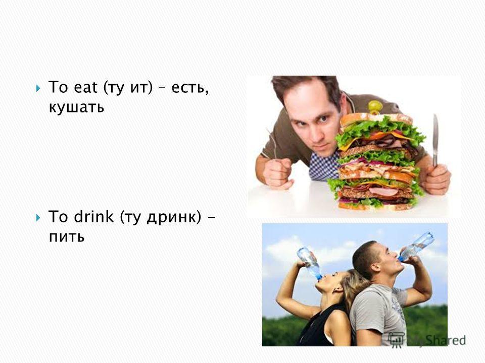 To eat (ту ит) – есть, кушать To drink (ту дринк) - пить