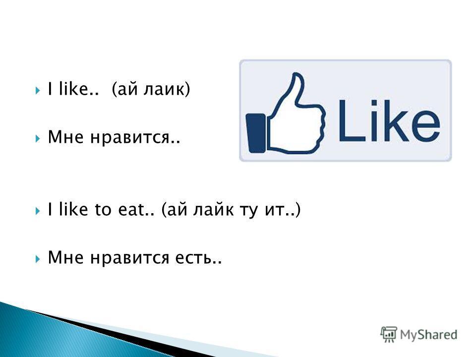 I like.. (ай лаик) Мне нравится.. I like to eat.. (ай лайк ту ит..) Мне нравится есть..