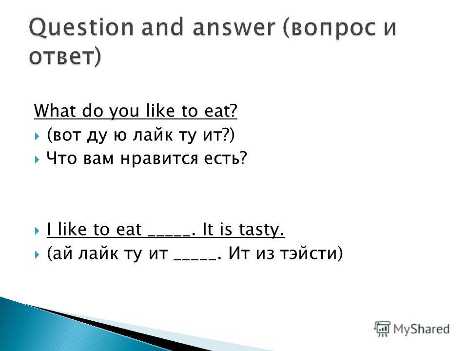 What do you like to eat? (вот ду ю лайк ту ит?) Что вам нравится есть? I like to eat _____. It is tasty. (ай лайк ту ит _____. Ит из тэйсти)