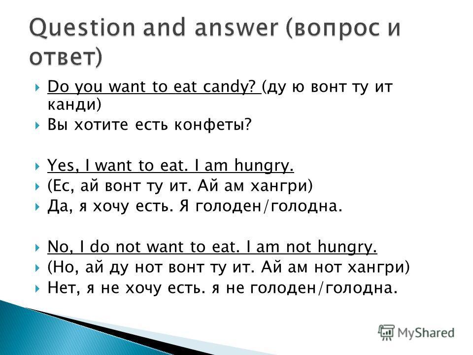 Do you want to eat candy? (ду ю вонт ту ит канди) Вы хотите есть конфеты? Yes, I want to eat. I am hungry. (Ес, ай вонт ту ит. Ай ам хангри) Да, я хочу есть. Я голоден/голодна. No, I do not want to eat. I am not hungry. (Но, ай ду нот вонт ту ит. Ай