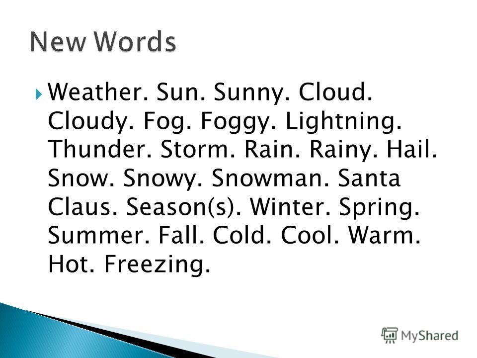 Weather. Sun. Sunny. Cloud. Cloudy. Fog. Foggy. Lightning. Thunder. Storm. Rain. Rainy. Hail. Snow. Snowy. Snowman. Santa Claus. Season(s). Winter. Spring. Summer. Fall. Cold. Cool. Warm. Hot. Freezing.