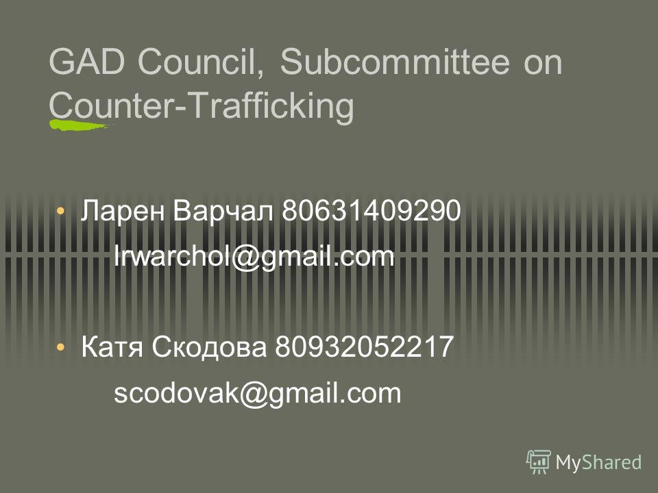 GAD Council, Subcommittee on Counter-Trafficking Ларен Варчал 80631409290 lrwarchol@gmail.com Катя Скодова 80932052217 scodovak@gmail.com