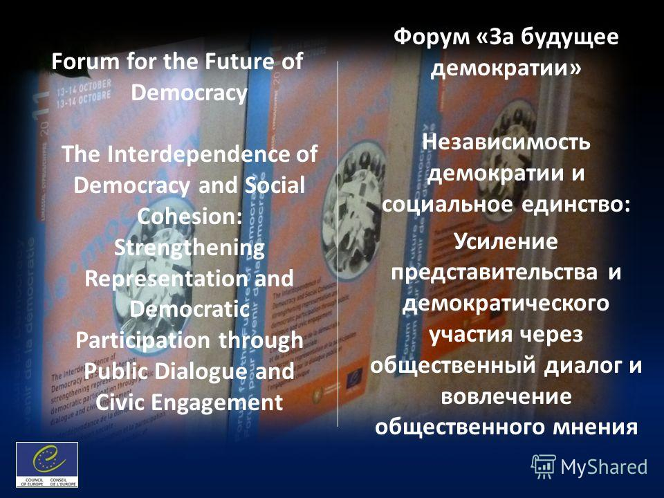 Forum for the Future of Democracy The Interdependence of Democracy and Social Cohesion: Strengthening Representation and Democratic Participation through Public Dialogue and Civic Engagement Форум «За будущее демократии» Независимость демократии и со