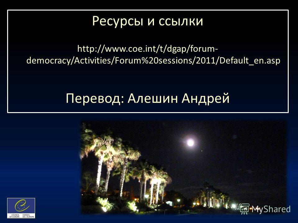 Ресурсы и ссылки http://www.coe.int/t/dgap/forum- democracy/Activities/Forum%20sessions/2011/Default_en.asp Перевод: Алешин Андрей
