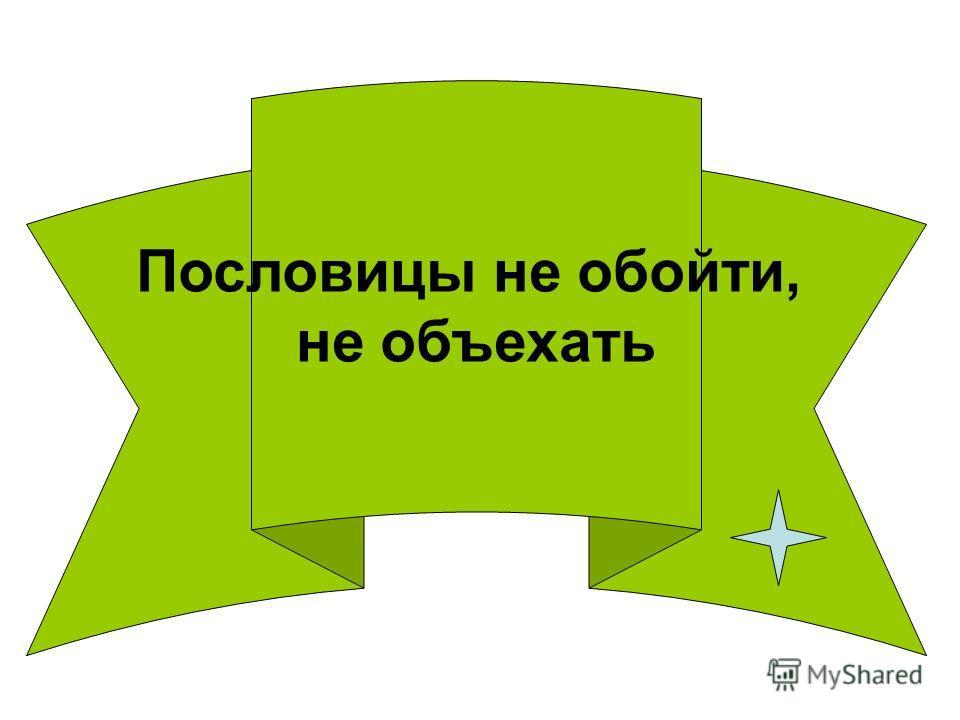 ПП Пословицы не обойти, не объехать