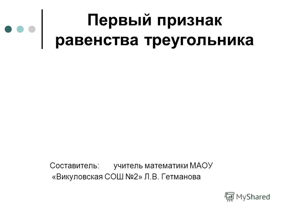 Первый признак равенства треугольника Составитель: учитель математики МАОУ «Викуловская СОШ 2» Л.В. Гетманова