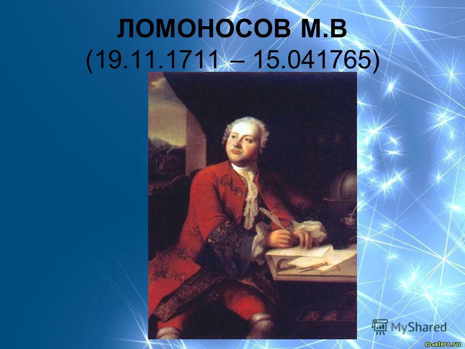 ЛОМОНОСОВ М.В (19.11.1711 – 15.041765)