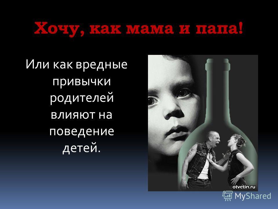 Хочу, как мама и папа! Или как вредные привычки родителей влияют на поведение детей.