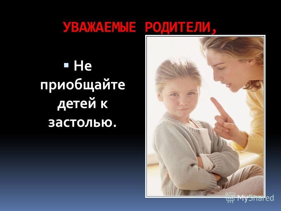 УВАЖАЕМЫЕ РОДИТЕЛИ, Не приобщайте детей к застолью.