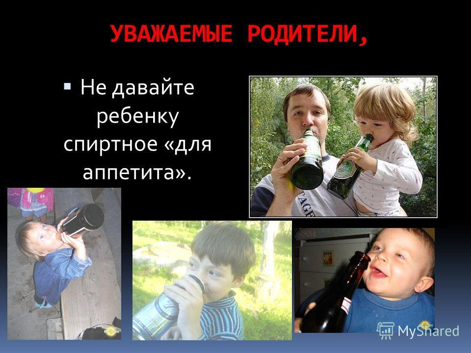 УВАЖАЕМЫЕ РОДИТЕЛИ, Не давайте ребенку спиртное «для аппетита».