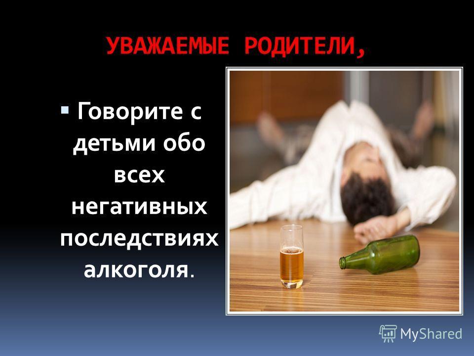 УВАЖАЕМЫЕ РОДИТЕЛИ, Говорите с детьми обо всех негативных последствиях алкоголя.