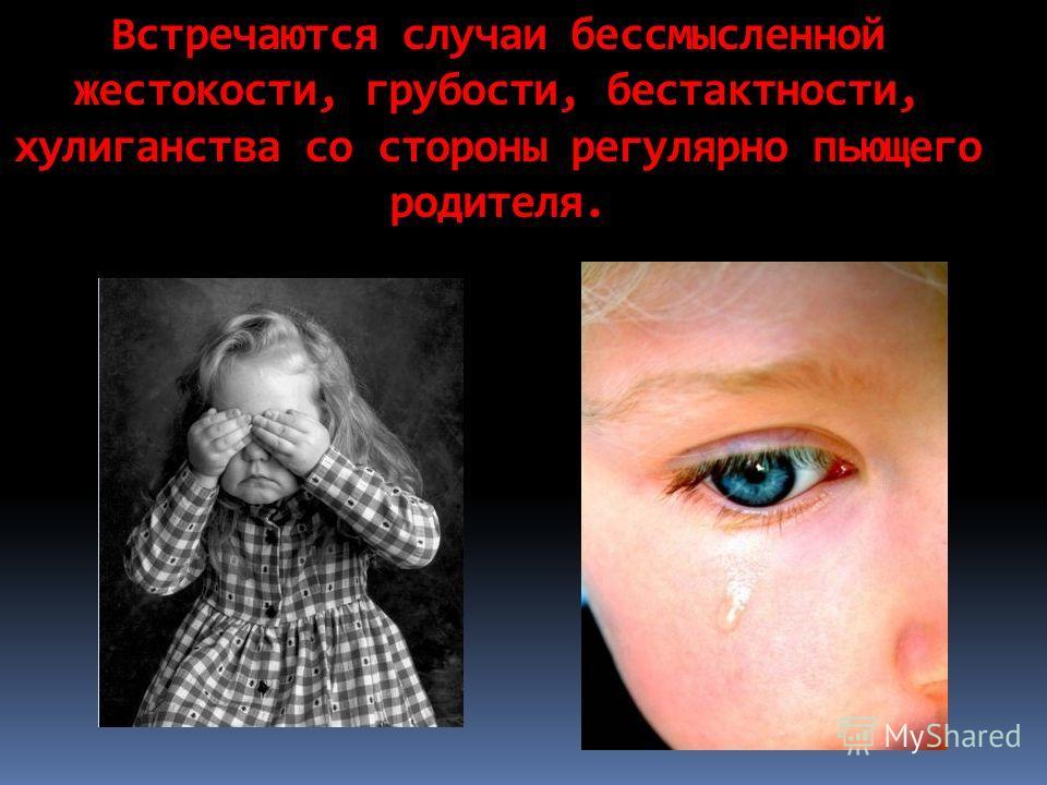 Встречаются случаи бессмысленной жестокости, грубости, бестактности, хулиганства со стороны регулярно пьющего родителя.