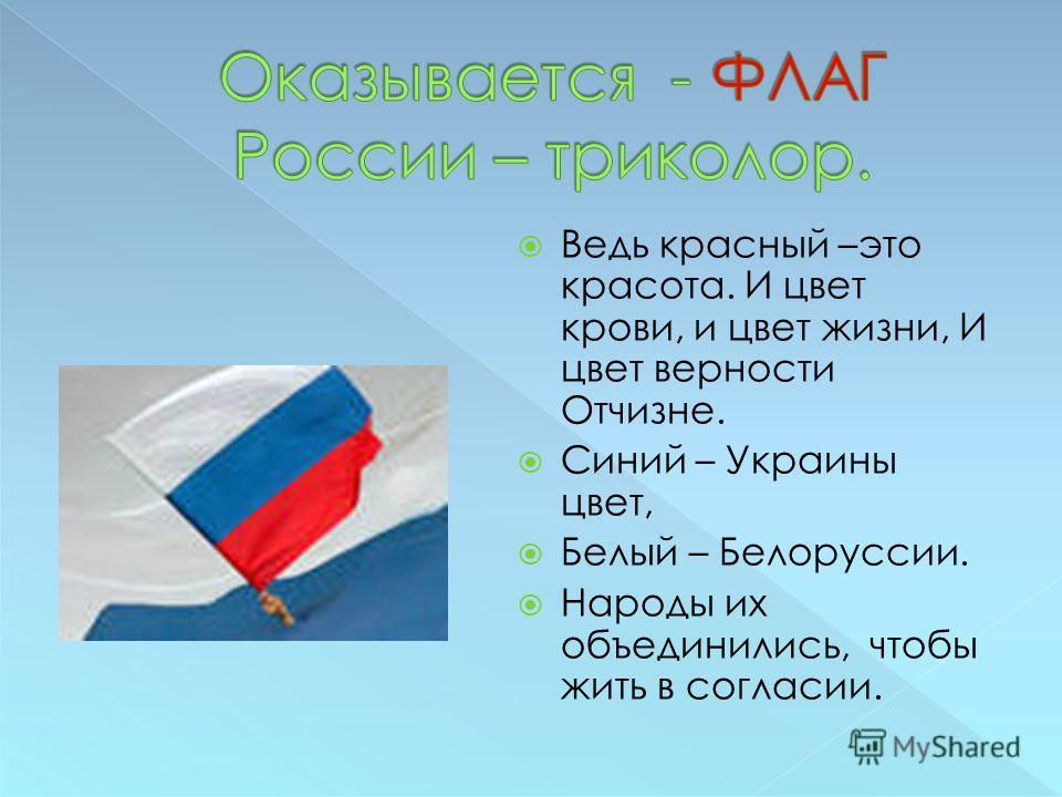 Ведь красный –это красота. И цвет крови, и цвет жизни, И цвет верности Отчизне. Синий – Украины цвет, Белый – Белоруссии. Народы их объединились, чтобы жить в согласии.