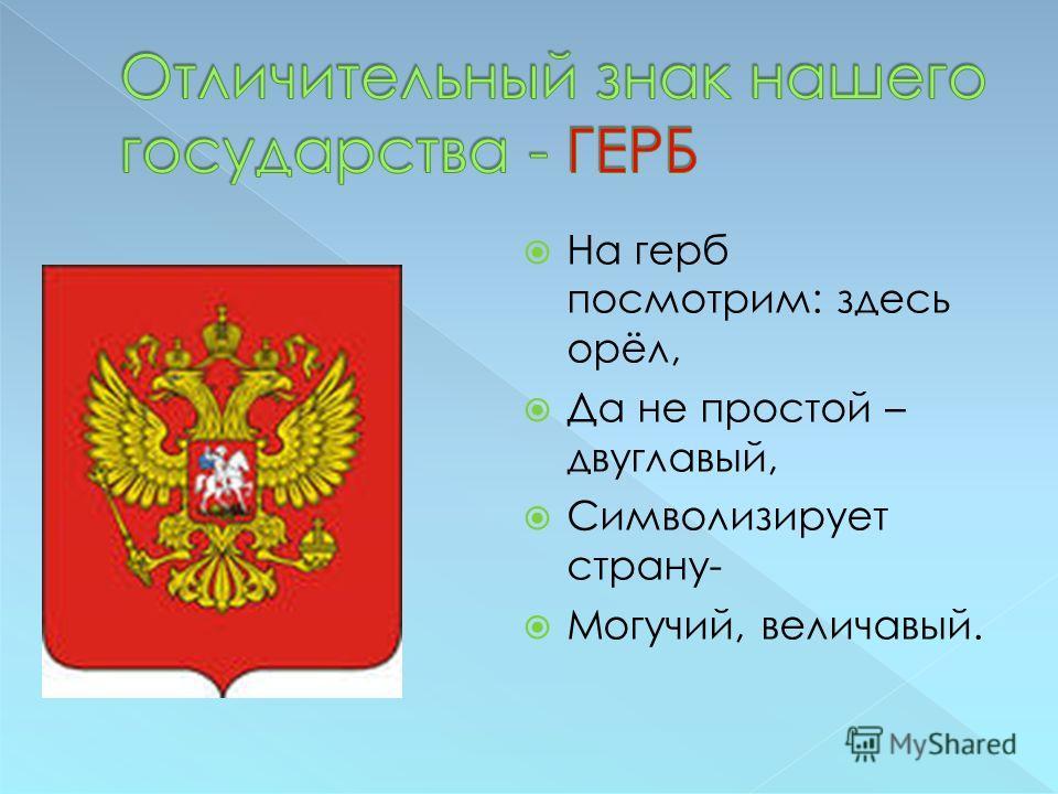 На герб посмотрим: здесь орёл, Да не простой – двуглавый, Символизирует страну- Могучий, величавый.
