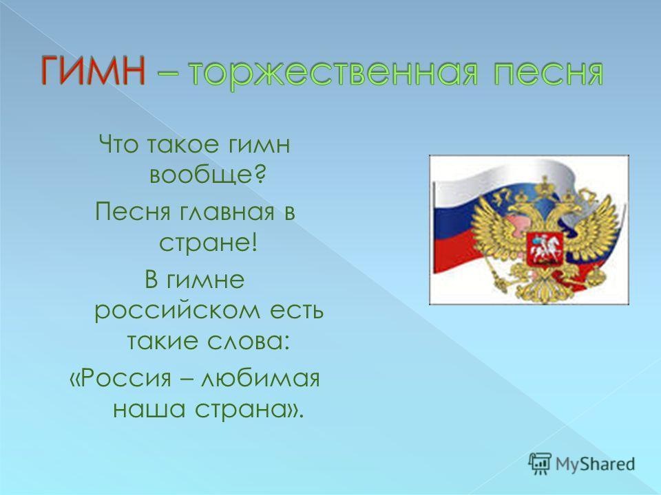 Что такое гимн вообще? Песня главная в стране! В гимне российском есть такие слова: «Россия – любимая наша страна».