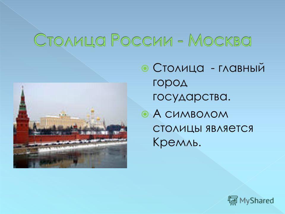 Столица - главный город государства. А символом столицы является Кремль.