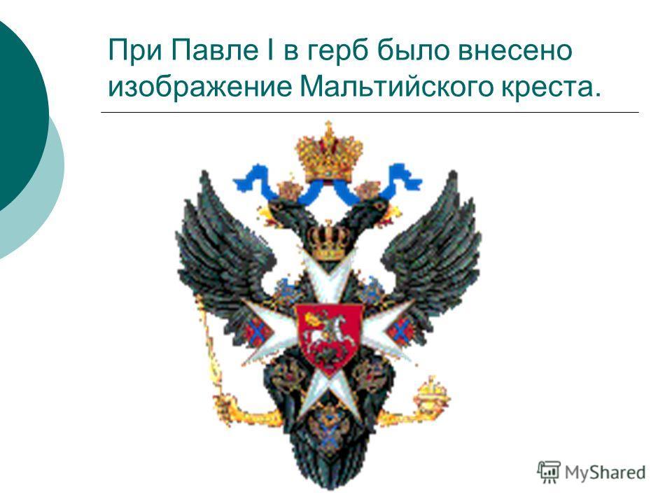 При Павле I в герб было внесено изображение Мальтийского креста.