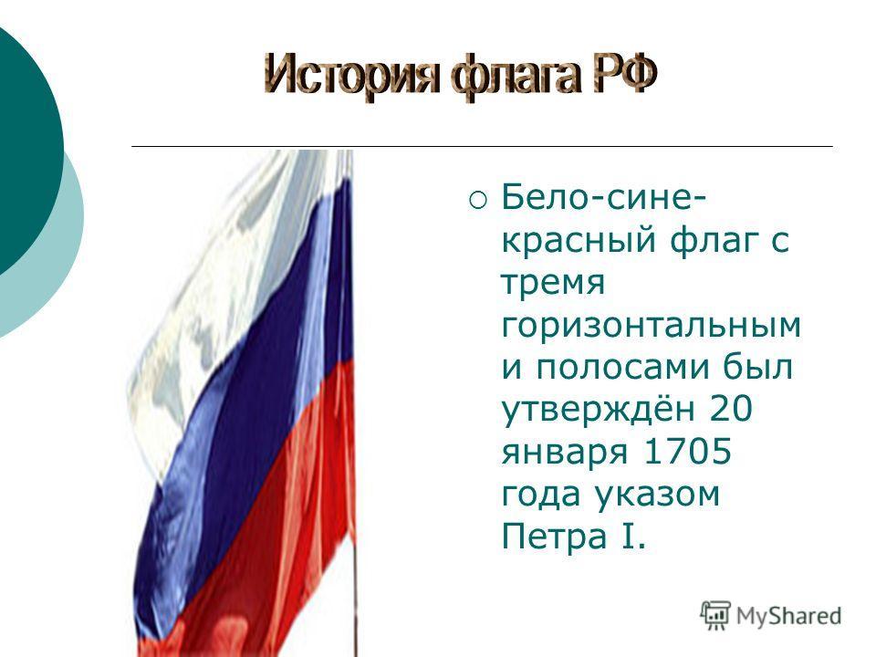 Бело-сине- красный флаг с тремя горизонтальным и полосами был утверждён 20 января 1705 года указом Петра I.