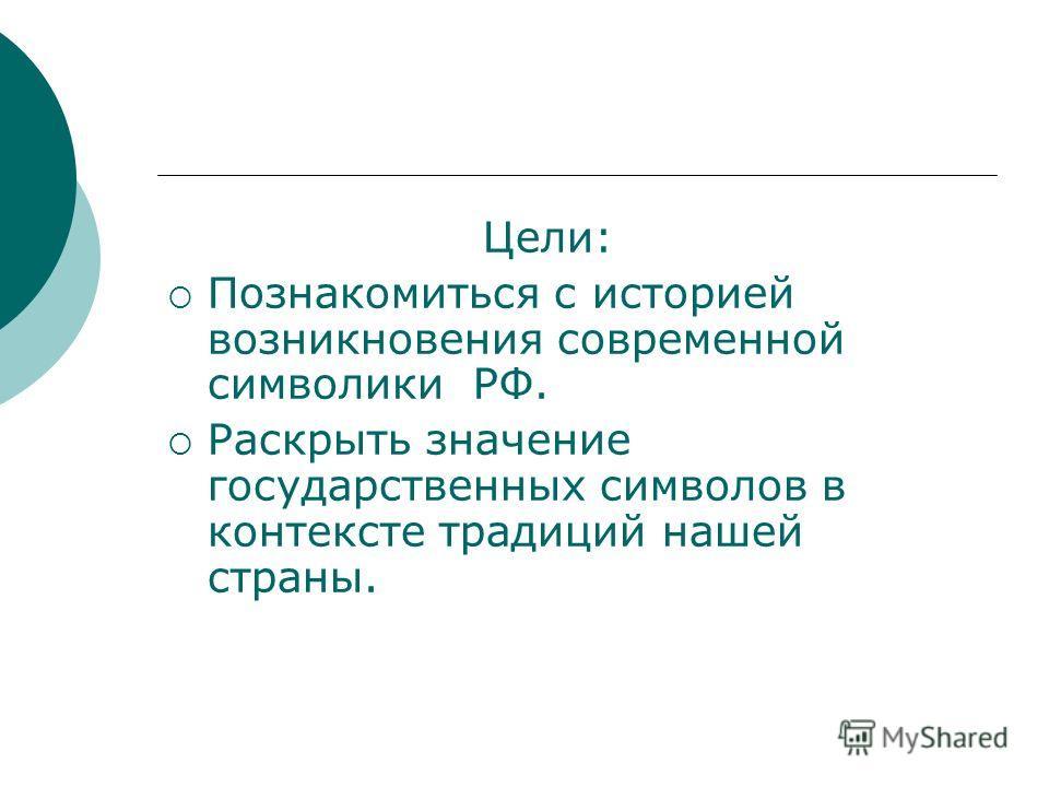 Цели: Познакомиться с историей возникновения современной символики РФ. Раскрыть значение государственных символов в контексте традиций нашей страны.