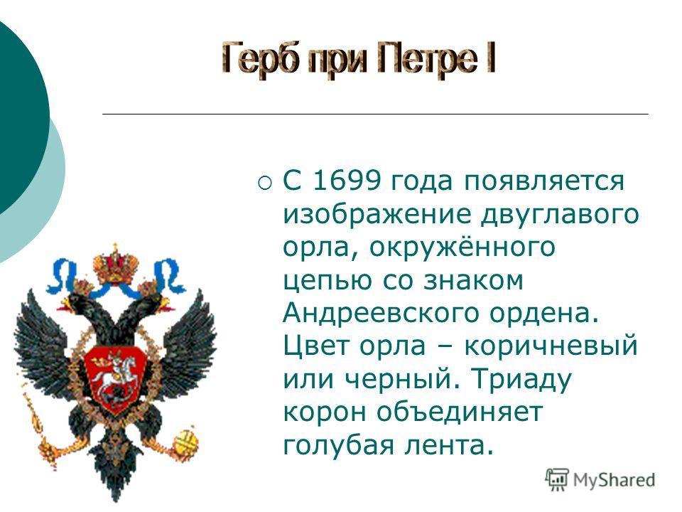 C 1699 года появляется изображение двуглавого орла, окружённого цепью со знаком Андреевского ордена. Цвет орла – коричневый или черный. Триаду корон объединяет голубая лента.