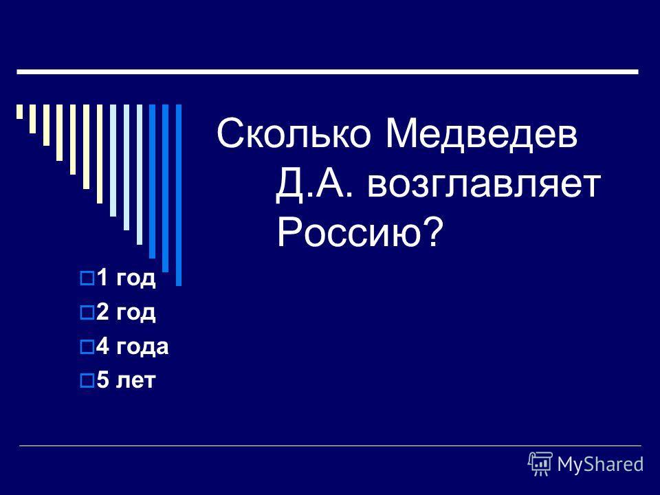 Сколько Медведев Д.А. возглавляет Россию? 1 год 2 год 4 года 5 лет