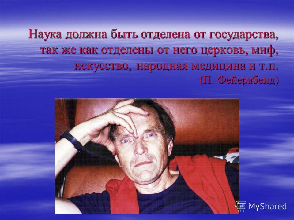 Наука должна быть отделена от государства, так же как отделены от него церковь, миф, искусство, народная медицина и т.п. (П. Фейерабенд)